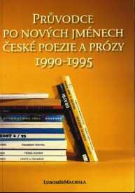 PRŮVODCE PO NOVÝCH JMÉNECH ČESKÉ POEZIE A PRÓZY 1990 - 1995
